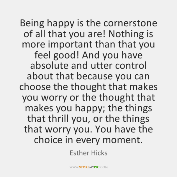 Being happy is the cornerstone of all that you are! Nothing is ...