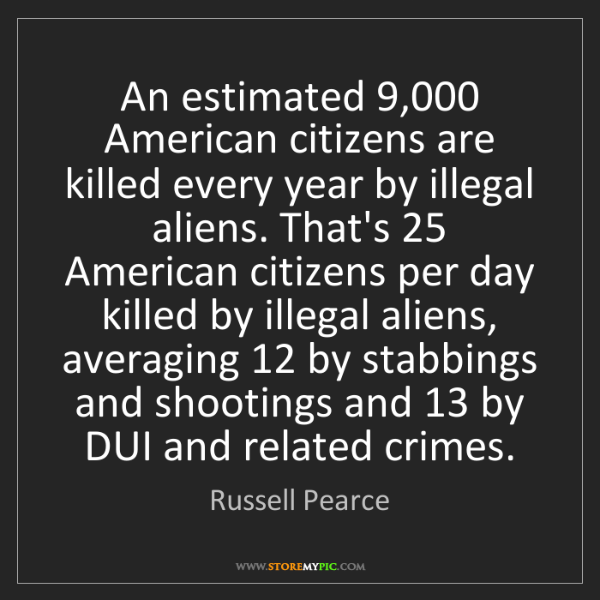 Russell Pearce: An estimated 9,000 American citizens are killed every...