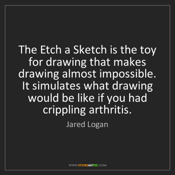 Jared Logan: The Etch a Sketch is the toy for drawing that makes drawing...