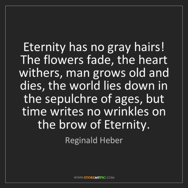 Reginald Heber: Eternity has no gray hairs! The flowers fade, the heart...