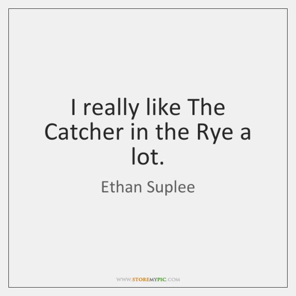 I really like The Catcher in the Rye a lot.