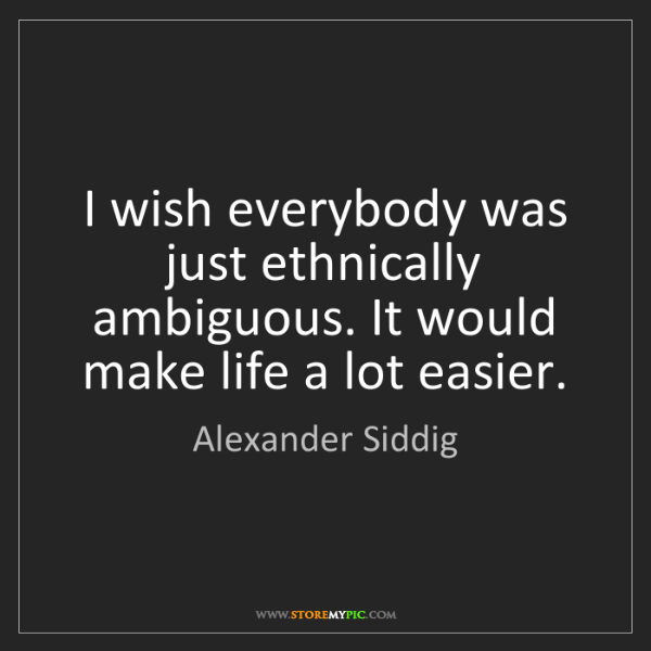 Alexander Siddig: I wish everybody was just ethnically ambiguous. It would...