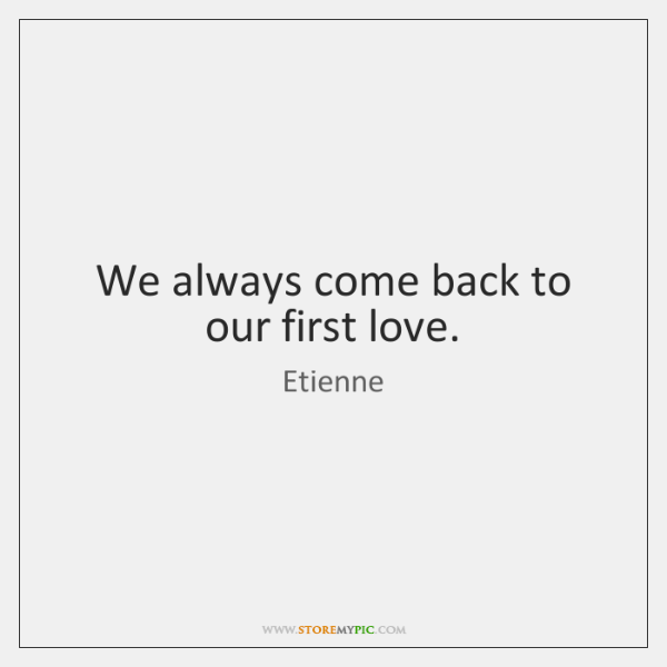 We always come back to our first love.