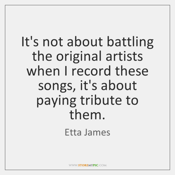 It's not about battling the original artists when I record these songs, ...