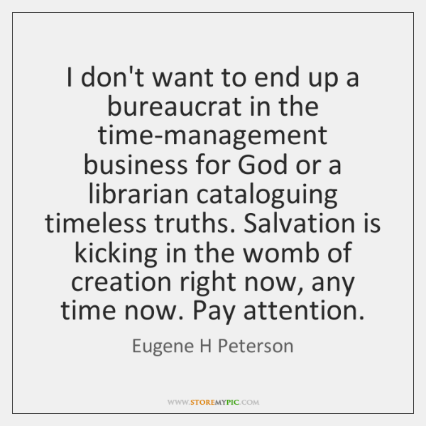 I don't want to end up a bureaucrat in the time-management business ...