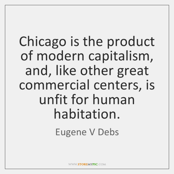 Chicago is the product of modern capitalism, and, like other great commercial ...