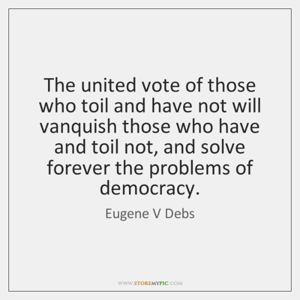 The united vote of those who toil and have not will vanquish ...