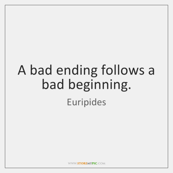 A bad ending follows a bad beginning.