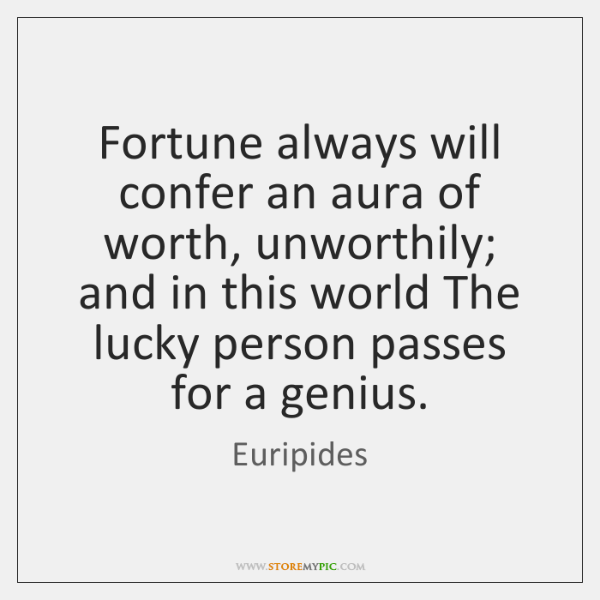 Fortune always will confer an aura of worth, unworthily; and in this ...