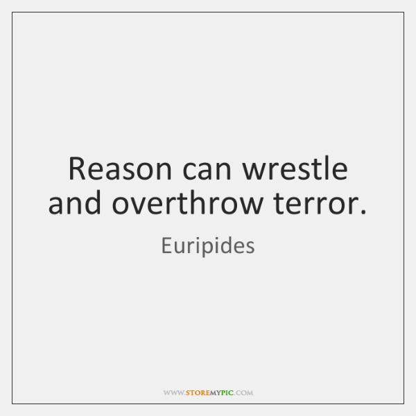 Reason can wrestle and overthrow terror.