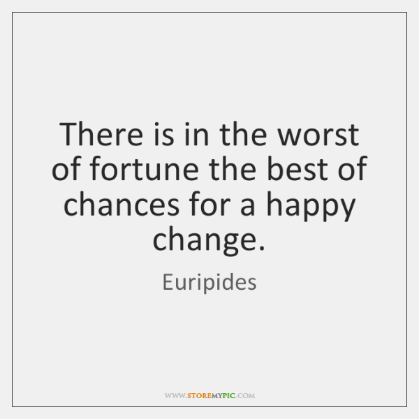 There is in the worst of fortune the best of chances for ...