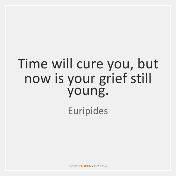 Time will cure you, but now is your grief still young.