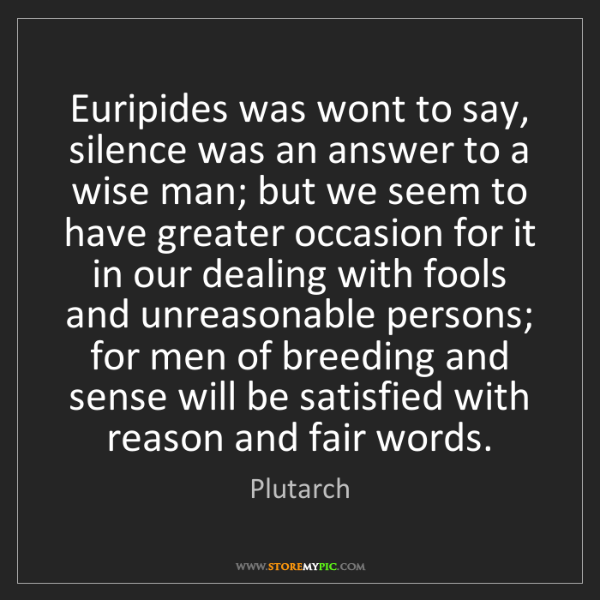 Plutarch: Euripides was wont to say, silence was an answer to a...