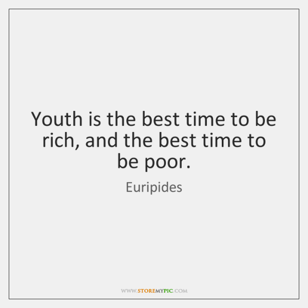 Youth is the best time to be rich, and the best time ...