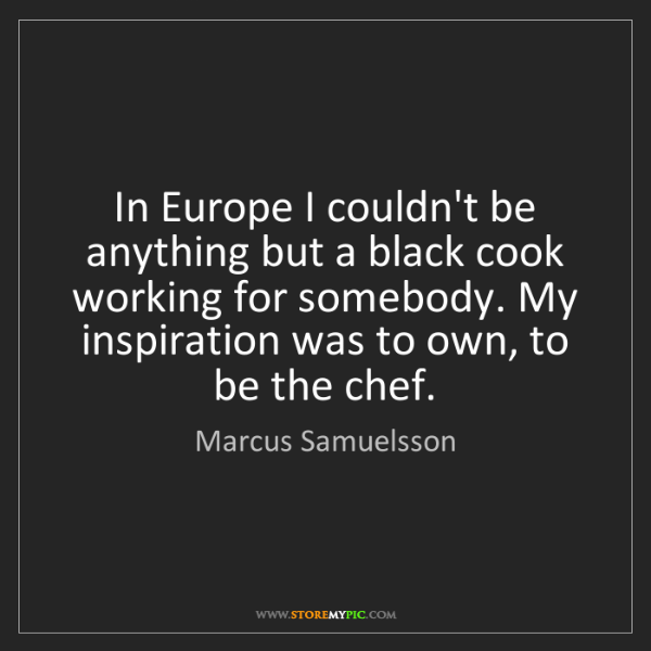Marcus Samuelsson: In Europe I couldn't be anything but a black cook working...