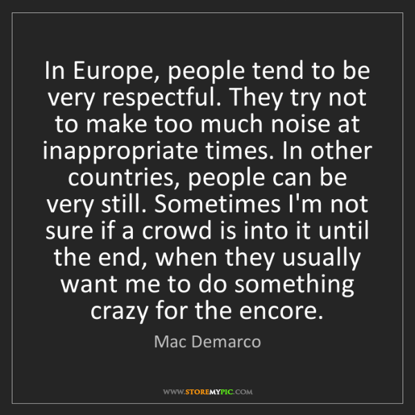 Mac Demarco: In Europe, people tend to be very respectful. They try...