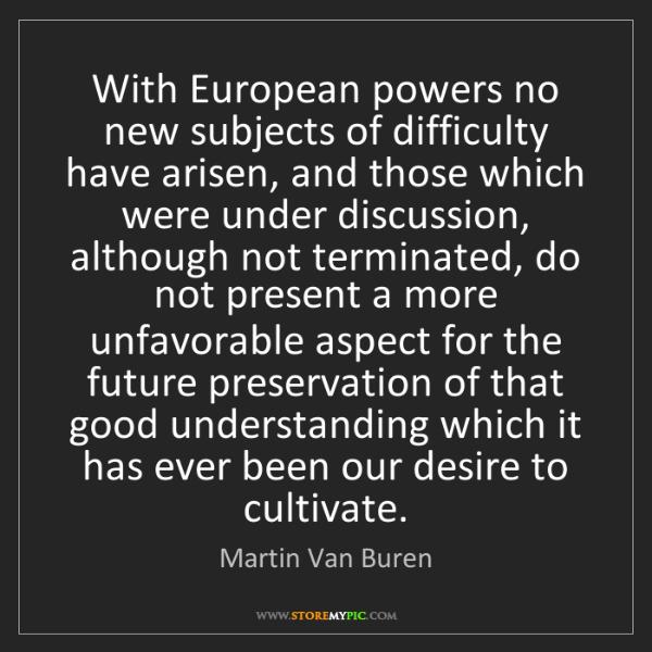 Martin Van Buren: With European powers no new subjects of difficulty have...