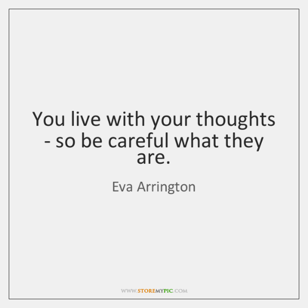 You live with your thoughts - so be careful what they are.