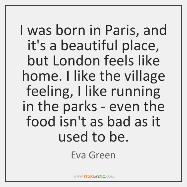 I was born in Paris, and it's a beautiful place, but London ...