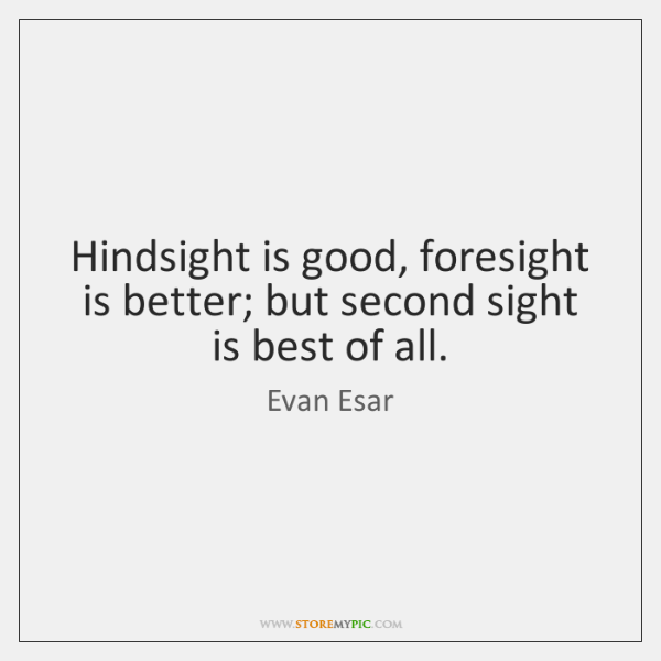 Hindsight is good, foresight is better; but second sight is best of ...