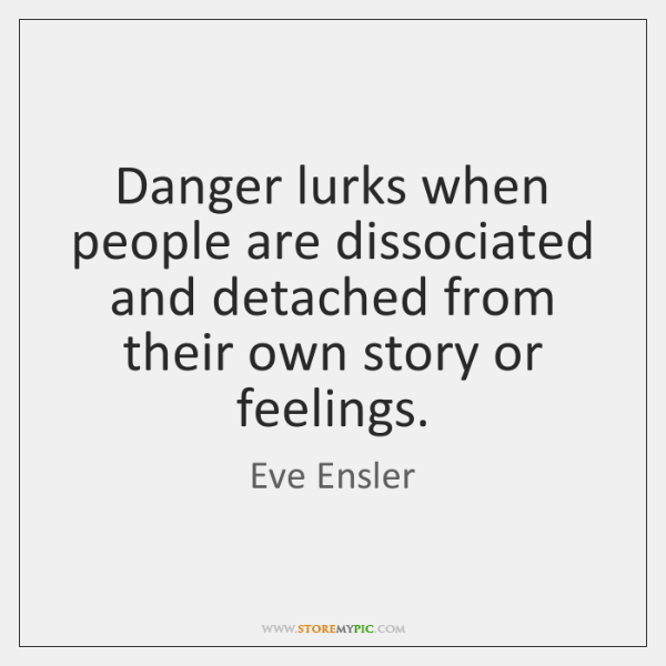 Danger lurks when people are dissociated and detached from their own story ...