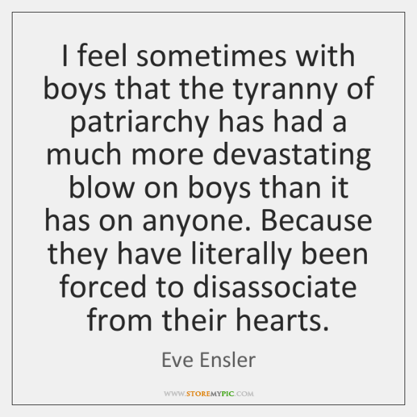 I feel sometimes with boys that the tyranny of patriarchy has had ...