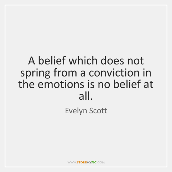 A belief which does not spring from a conviction in the emotions ...