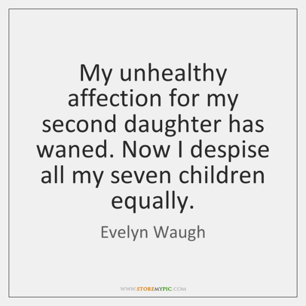 My unhealthy affection for my second daughter has waned. Now I despise ...