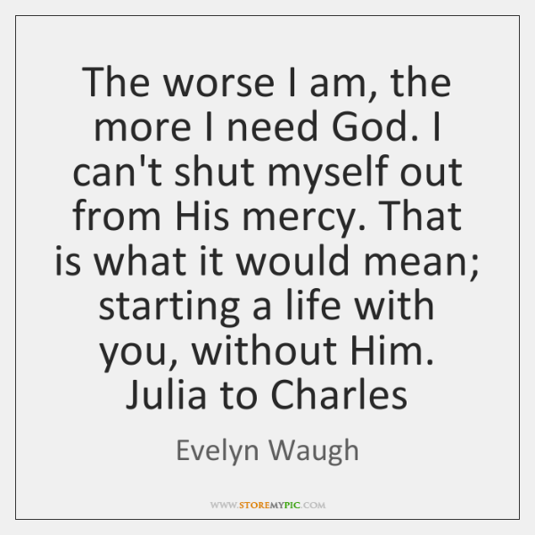 The worse I am, the more I need God. I can't shut ...