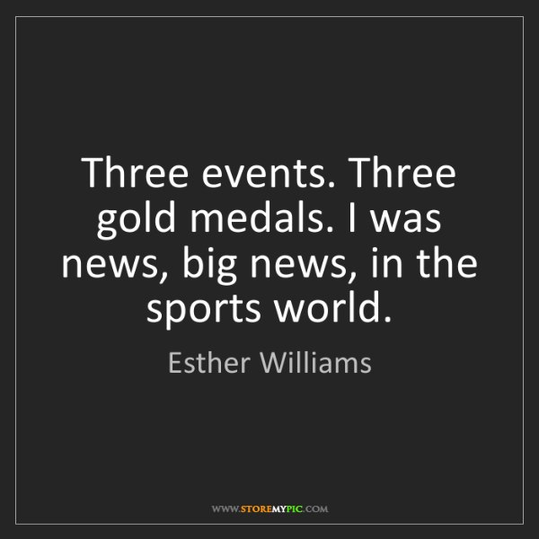 Esther Williams: Three events. Three gold medals. I was news, big news,...