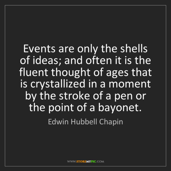 Edwin Hubbell Chapin: Events are only the shells of ideas; and often it is...
