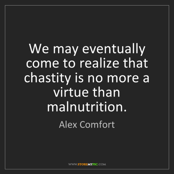 Alex Comfort: We may eventually come to realize that chastity is no...