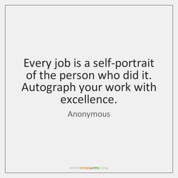 Every job is a self-portrait of the person who did it. Autograph ...