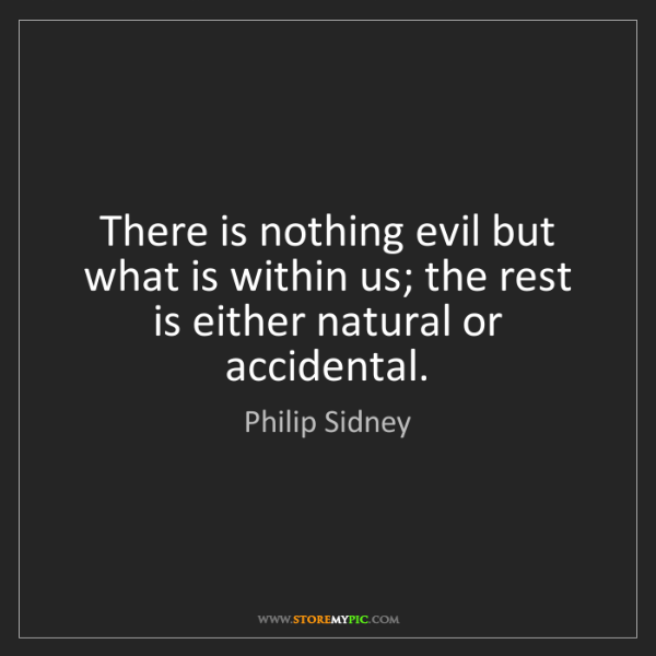 Philip Sidney: There is nothing evil but what is within us; the rest...