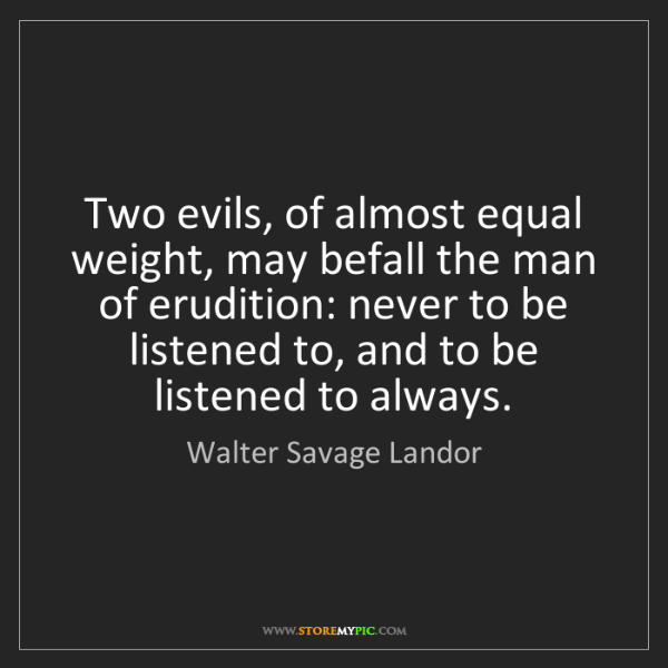 Walter Savage Landor: Two evils, of almost equal weight, may befall the man...