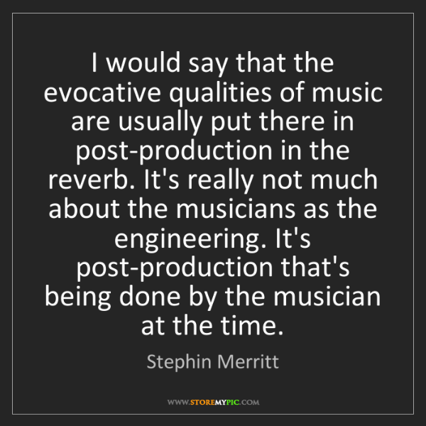 Stephin Merritt: I would say that the evocative qualities of music are...