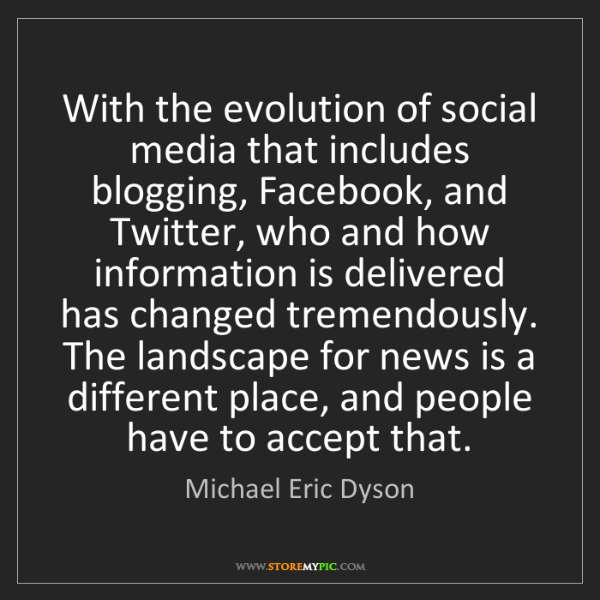 Michael Eric Dyson: With the evolution of social media that includes blogging,...