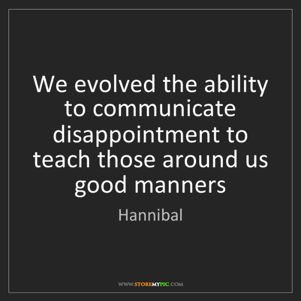 Hannibal: We evolved the ability to communicate disappointment...