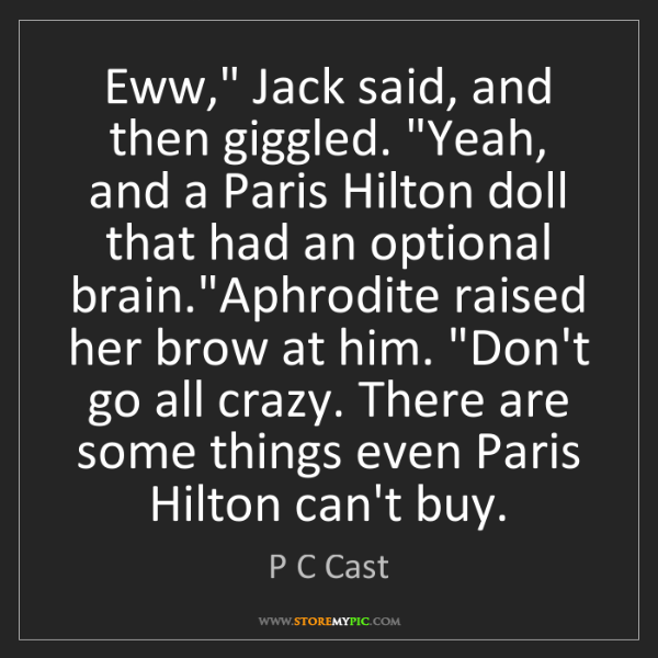 """P C Cast: Eww,"""" Jack said, and then giggled. """"Yeah, and a Paris..."""