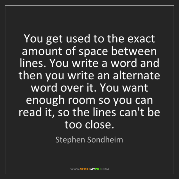 Stephen Sondheim: You get used to the exact amount of space between lines....