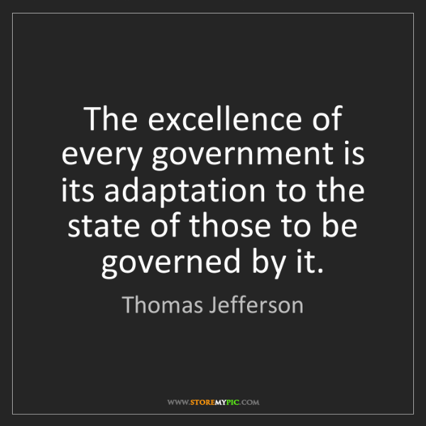 Thomas Jefferson: The excellence of every government is its adaptation...