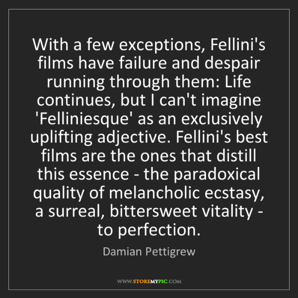 Damian Pettigrew: With a few exceptions, Fellini's films have failure and...