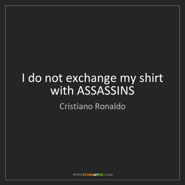Cristiano Ronaldo: I do not exchange my shirt with ASSASSINS