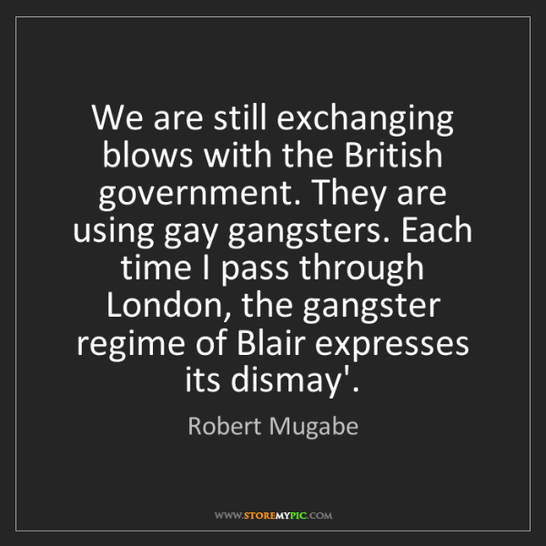Robert Mugabe: We are still exchanging blows with the British government....