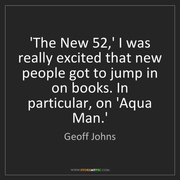Geoff Johns: 'The New 52,' I was really excited that new people got...