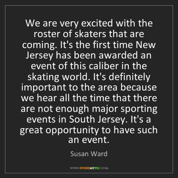 Susan Ward: We are very excited with the roster of skaters that are...