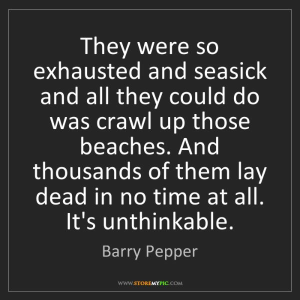 Barry Pepper: They were so exhausted and seasick and all they could...