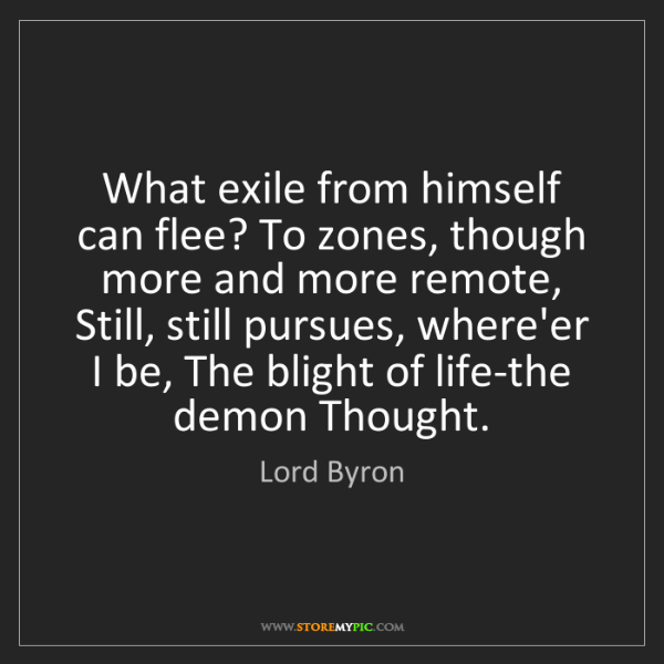 Lord Byron: What exile from himself can flee? To zones, though more...