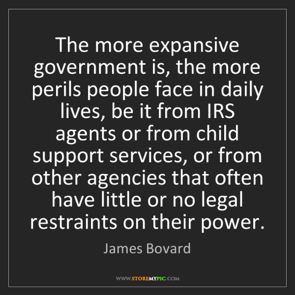 James Bovard: The more expansive government is, the more perils people...