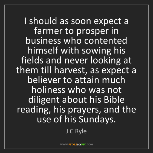 J C Ryle: I should as soon expect a farmer to prosper in business...